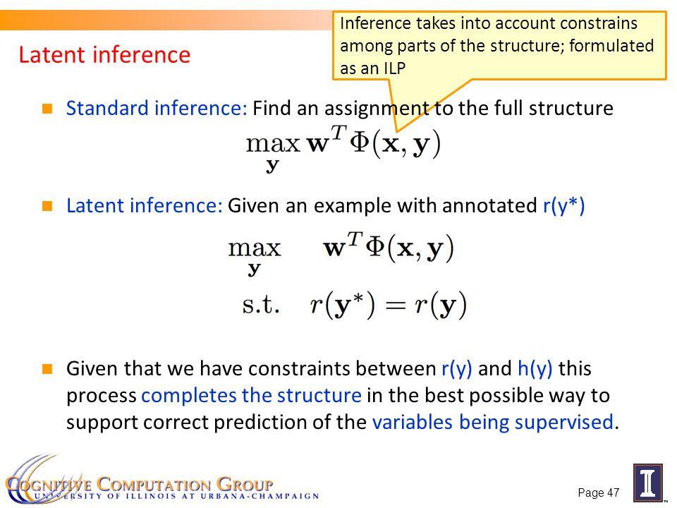 Inference takes into account constrains among parts of the structure; formulated as an ILP Latent inference Standard inference: Find an assignment to