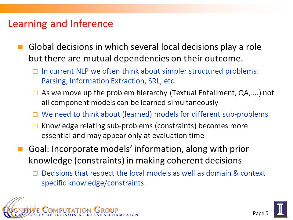 Outline Natural Language Processing with Constrained Conditional Models A formulation for global inference with knowledge modeled as expressive structural constraints Some examples Extended semantic role labeling Preposition based predicates and their arguments Multiple simple models, Latent representations and Indirect Supervision Amortized Integer Linear Programming Inference Exploiting Previous Inference Results Can the k-th inference problem be cheaper than the 1st.