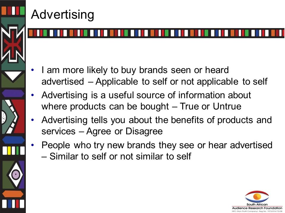 Advertising I am more likely to buy brands seen or heard advertised – Applicable to self or not applicable to self Advertising is a useful source of information about where products can be bought – True or Untrue Advertising tells you about the benefits of products and services – Agree or Disagree People who try new brands they see or hear advertised – Similar to self or not similar to self