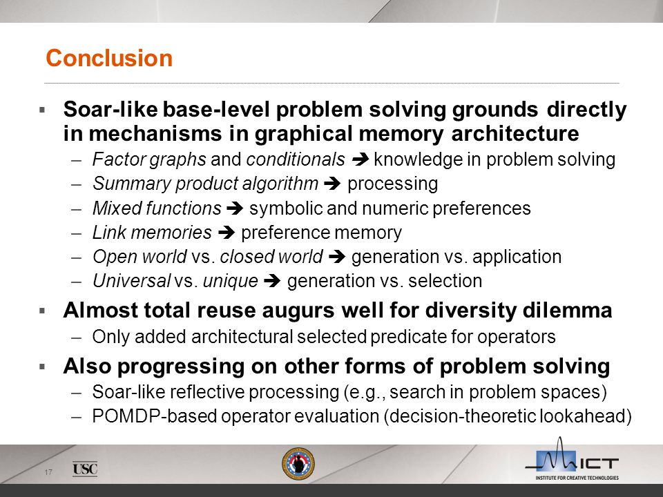 17 Conclusion Soar-like base-level problem solving grounds directly in mechanisms in graphical memory architecture –Factor graphs and conditionals kno