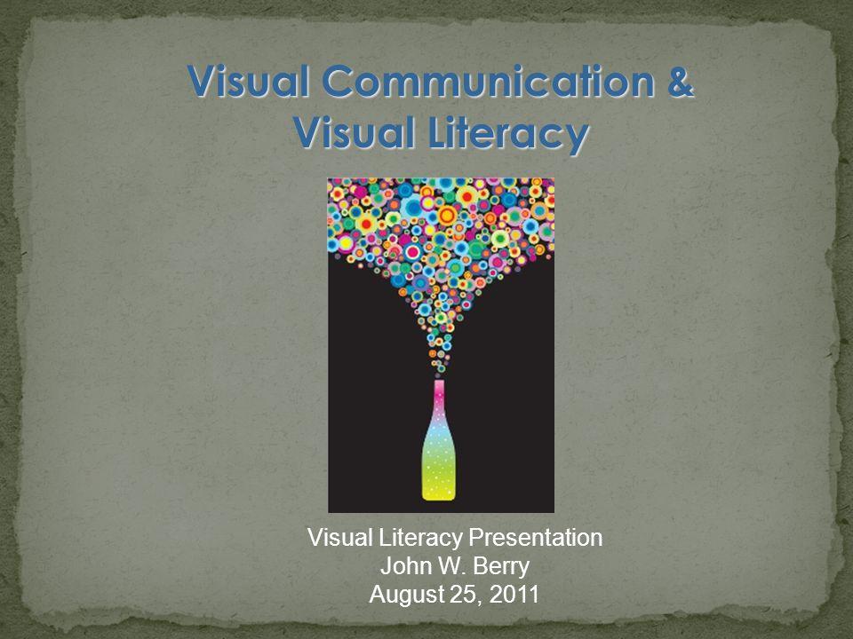 Visual Communication & Visual Literacy Visual Literacy Presentation John W. Berry August 25, 2011