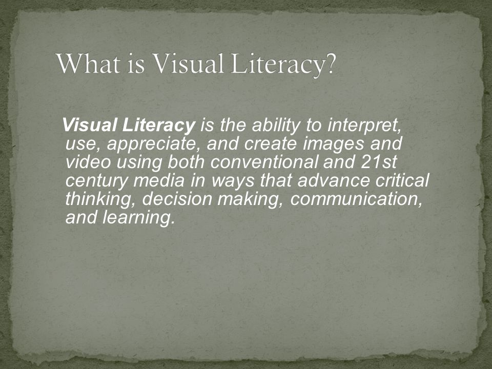Visual Literacy is the ability to interpret, use, appreciate, and create images and video using both conventional and 21st century media in ways that advance critical thinking, decision making, communication, and learning.