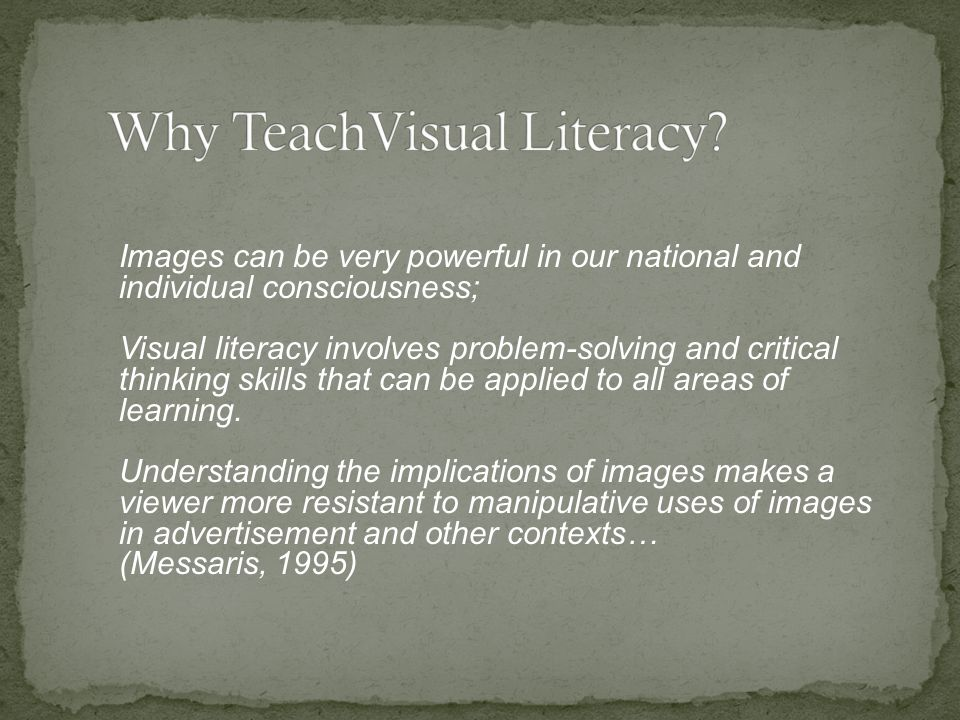 Images can be very powerful in our national and individual consciousness; Visual literacy involves problem-solving and critical thinking skills that can be applied to all areas of learning.