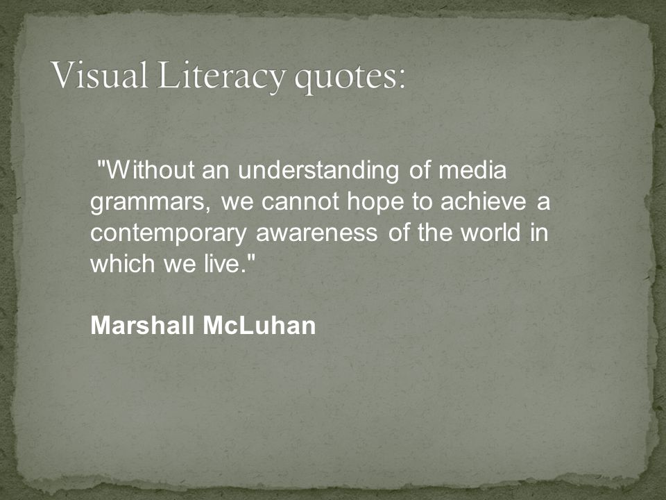 Without an understanding of media grammars, we cannot hope to achieve a contemporary awareness of the world in which we live. Marshall McLuhan