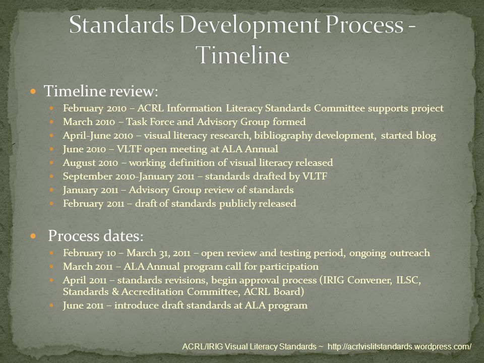 Timeline review : February 2010 – ACRL Information Literacy Standards Committee supports project March 2010 – Task Force and Advisory Group formed April-June 2010 – visual literacy research, bibliography development, started blog June 2010 – VLTF open meeting at ALA Annual August 2010 – working definition of visual literacy released September 2010-January 2011 – standards drafted by VLTF January 2011 – Advisory Group review of standards February 2011 – draft of standards publicly released Process dates : February 10 – March 31, 2011 – open review and testing period, ongoing outreach March 2011 – ALA Annual program call for participation April 2011 – standards revisions, begin approval process (IRIG Convener, ILSC, Standards & Accreditation Committee, ACRL Board) June 2011 – introduce draft standards at ALA program ACRL/IRIG Visual Literacy Standards ~ http://acrlvislitstandards.wordpress.com/
