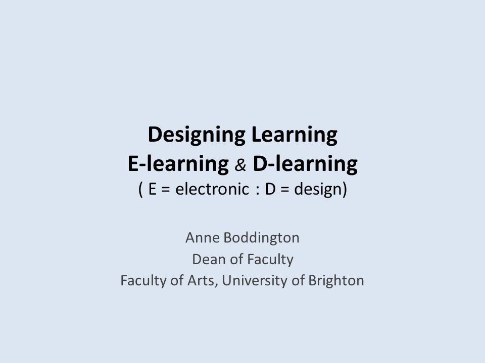 Designing Learning E-learning & D-learning ( E = electronic : D = design) Anne Boddington Dean of Faculty Faculty of Arts, University of Brighton