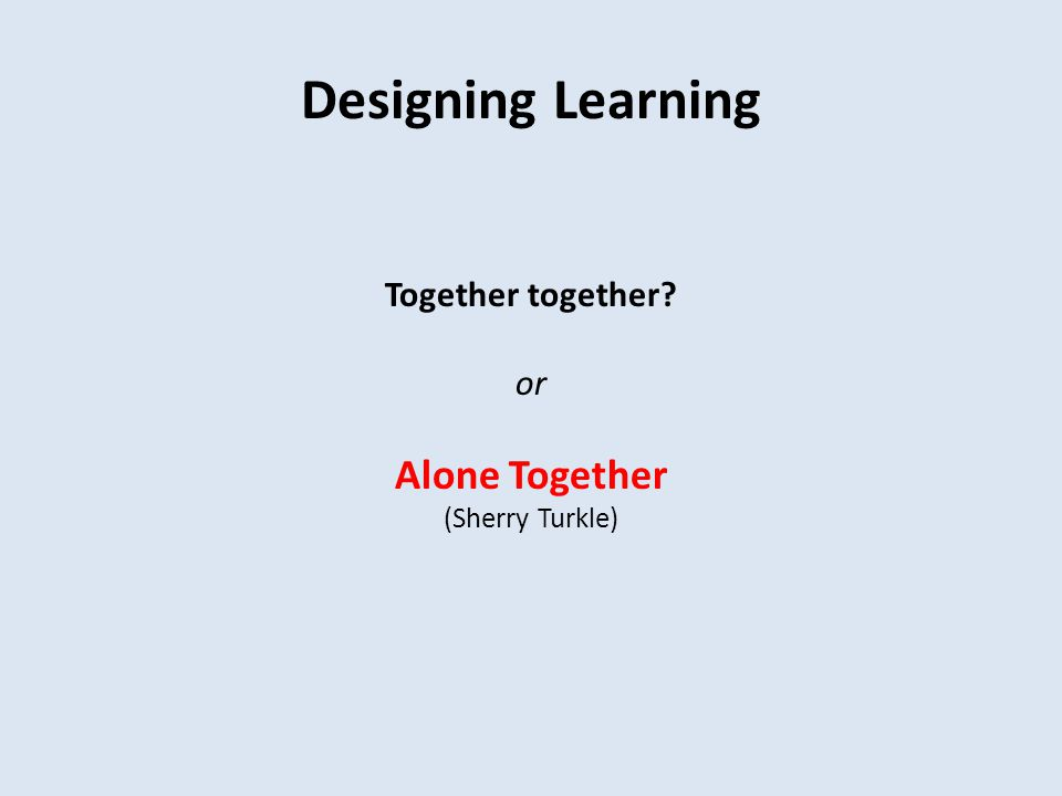 Designing Learning Together together or Alone Together (Sherry Turkle)
