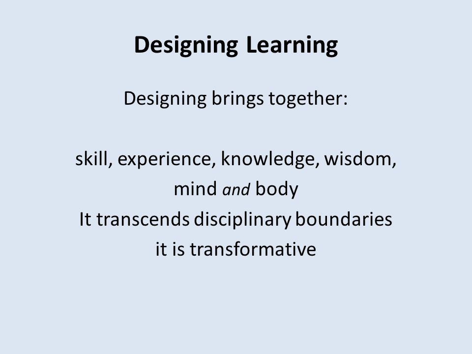 Designing Learning Designing brings together: skill, experience, knowledge, wisdom, mind and body It transcends disciplinary boundaries it is transfor
