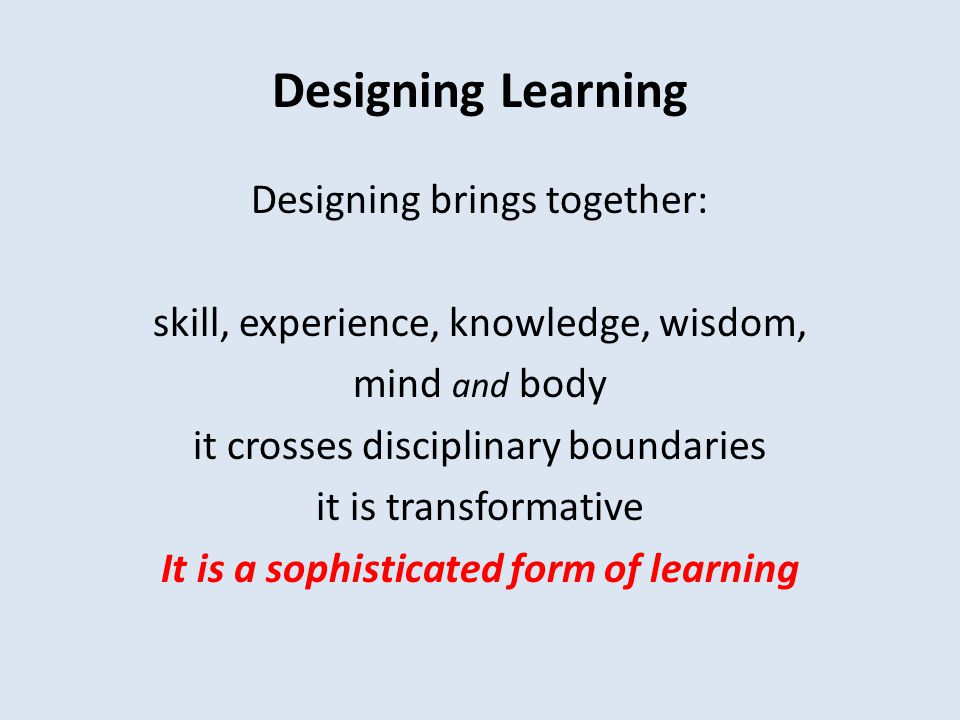 Designing Learning Designing brings together: skill, experience, knowledge, wisdom, mind and body it crosses disciplinary boundaries it is transformative It is a sophisticated form of learning