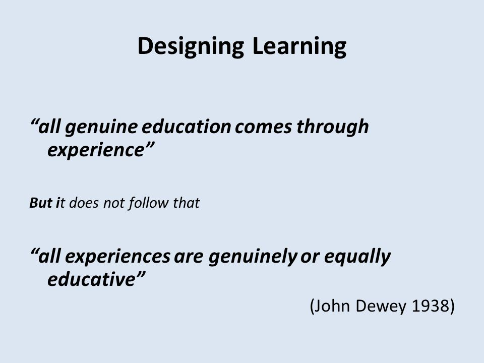 Designing Learning all genuine education comes through experience But it does not follow that all experiences are genuinely or equally educative (John