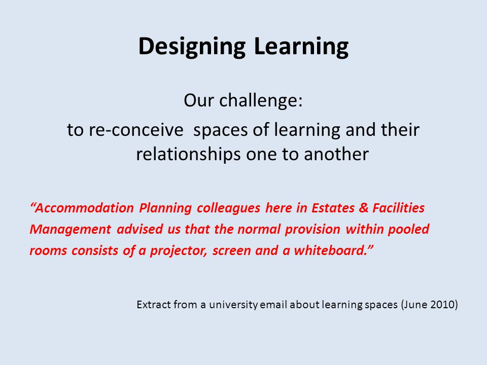 Designing Learning Our challenge: to re-conceive spaces of learning and their relationships one to another Accommodation Planning colleagues here in Estates & Facilities Management advised us that the normal provision within pooled rooms consists of a projector, screen and a whiteboard.
