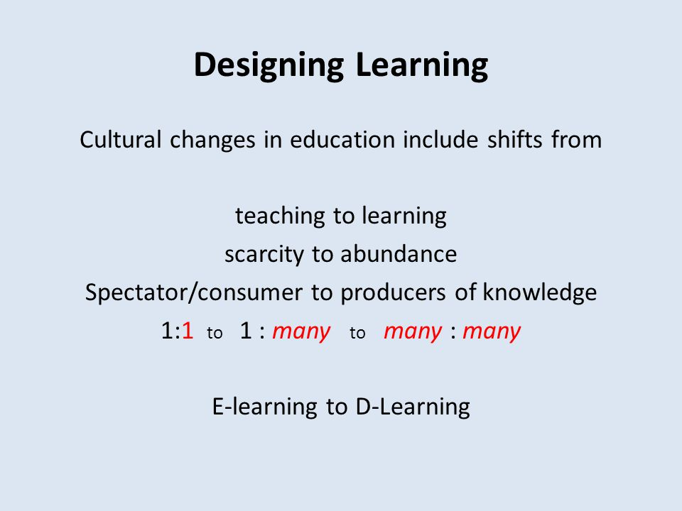 Designing Learning Cultural changes in education include shifts from teaching to learning scarcity to abundance Spectator/consumer to producers of kno