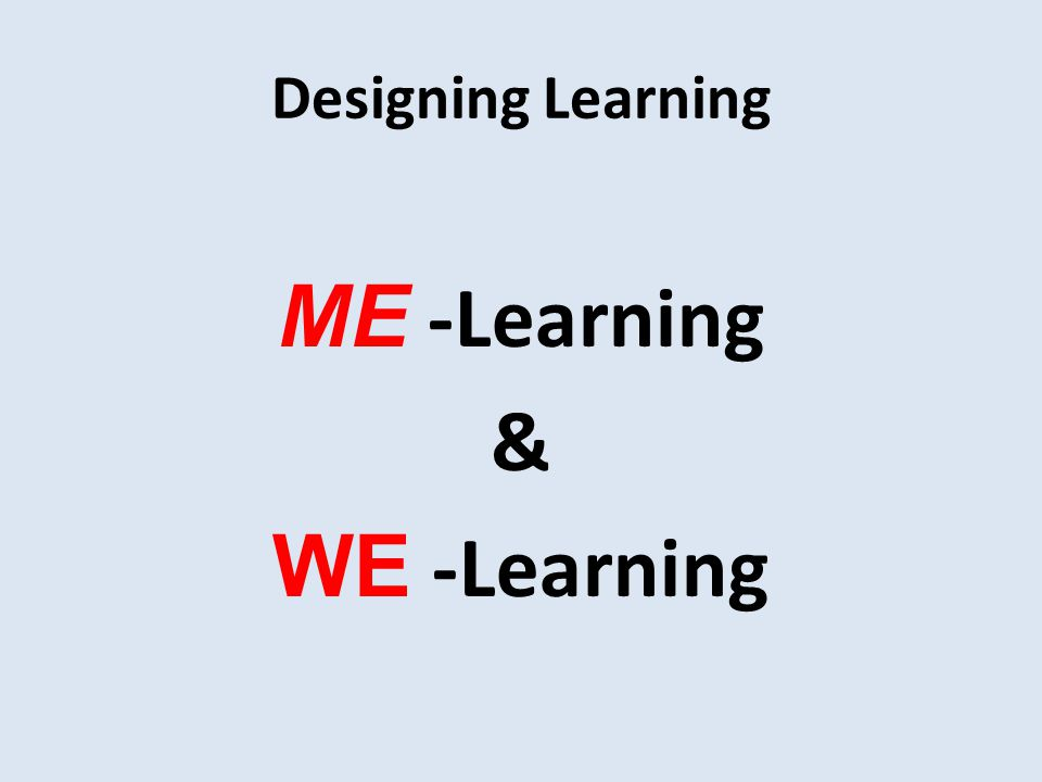 Designing Learning ME -Learning & WE -Learning