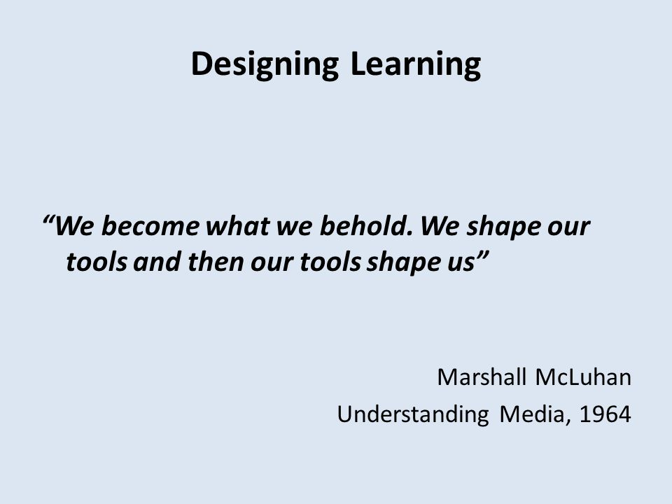 Designing Learning We become what we behold.