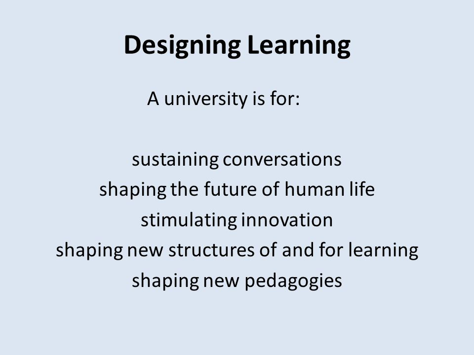 Designing Learning A university is for: sustaining conversations shaping the future of human life stimulating innovation shaping new structures of and for learning shaping new pedagogies