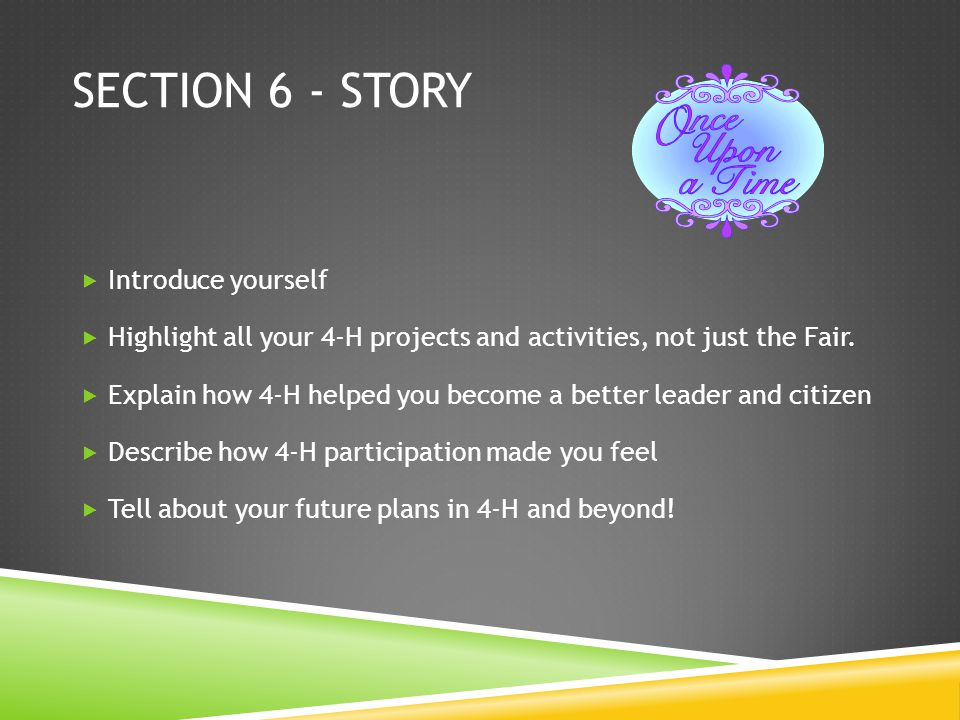 SECTION 6 - STORY Introduce yourself Highlight all your 4-H projects and activities, not just the Fair.