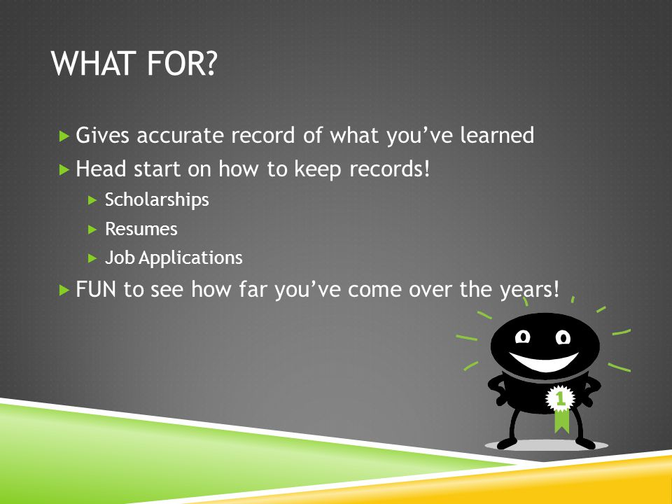 WHAT FOR. Gives accurate record of what youve learned Head start on how to keep records.