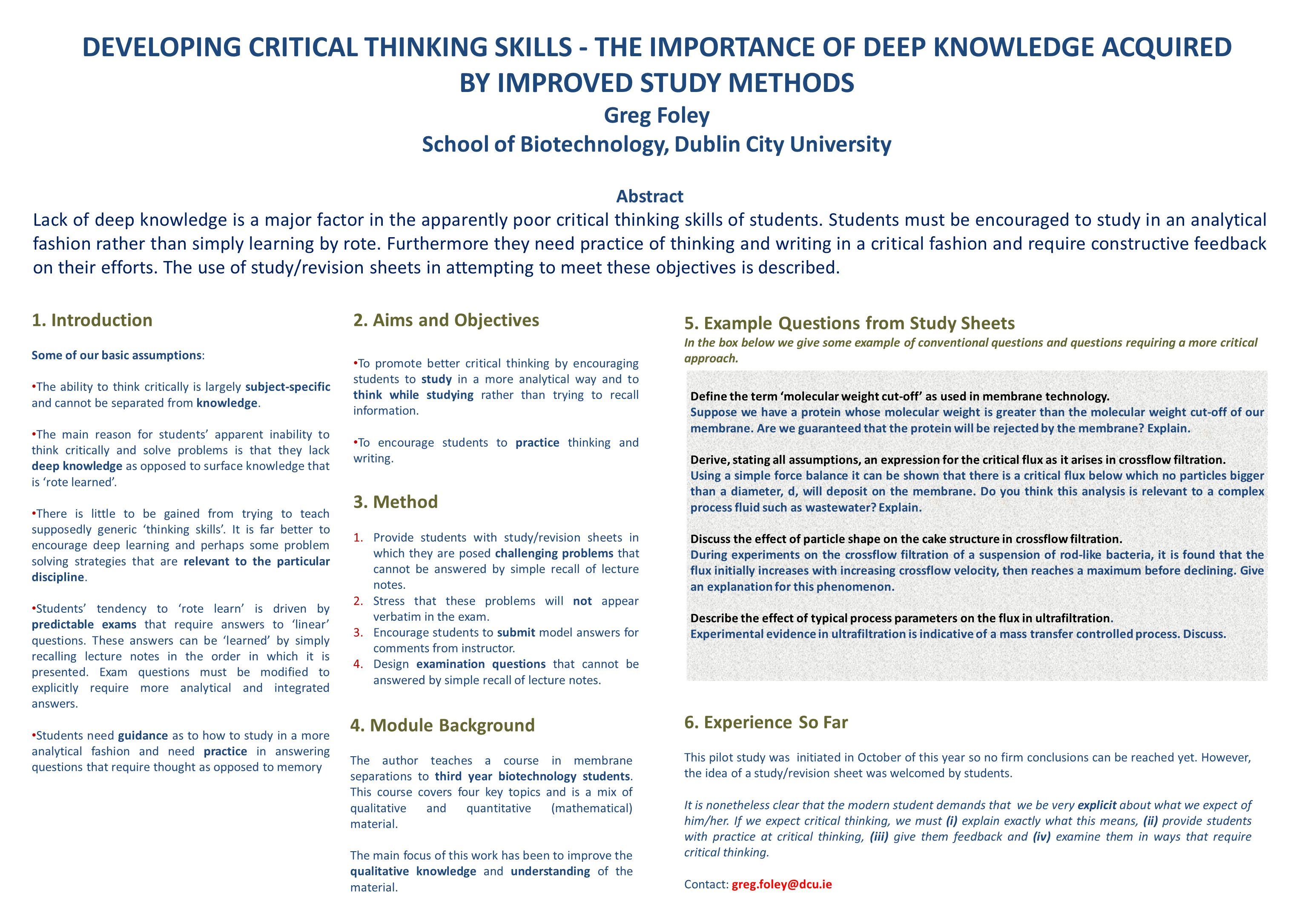 DEVELOPING CRITICAL THINKING SKILLS - THE IMPORTANCE OF DEEP KNOWLEDGE ACQUIRED BY IMPROVED STUDY METHODS Greg Foley School of Biotechnology, Dublin City University Abstract Lack of deep knowledge is a major factor in the apparently poor critical thinking skills of students.