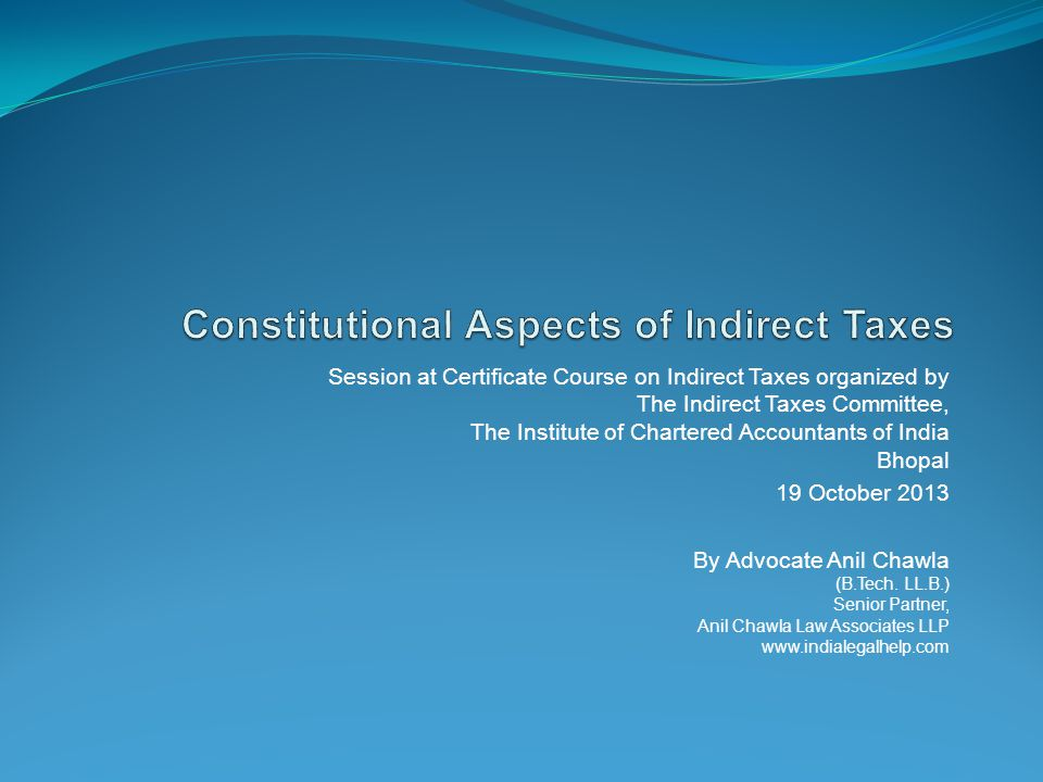 Session at Certificate Course on Indirect Taxes organized by The Indirect Taxes Committee, The Institute of Chartered Accountants of India Bhopal 19 October 2013 By Advocate Anil Chawla (B.Tech.