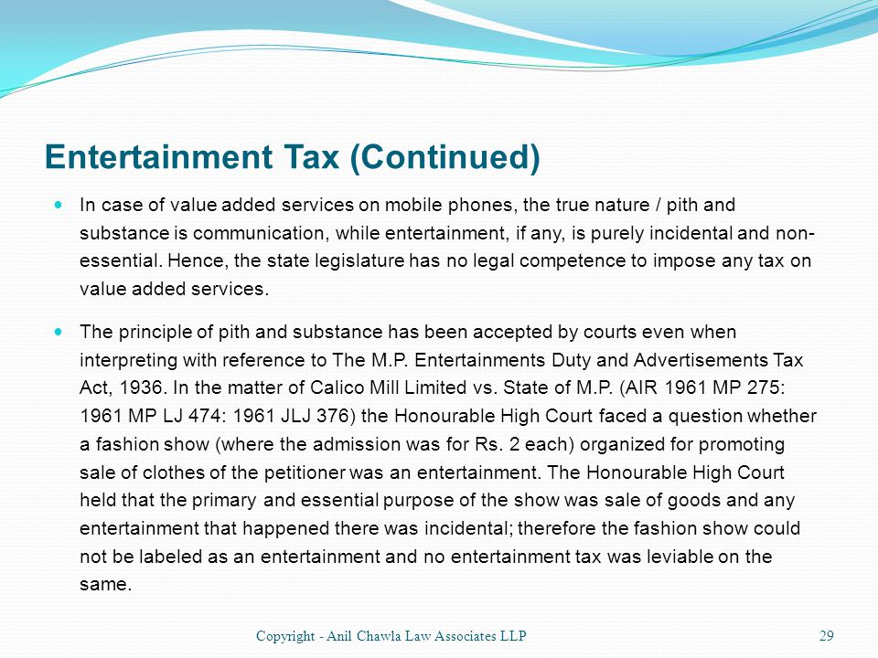 Entertainment Tax (Continued) In case of value added services on mobile phones, the true nature / pith and substance is communication, while entertainment, if any, is purely incidental and non- essential.
