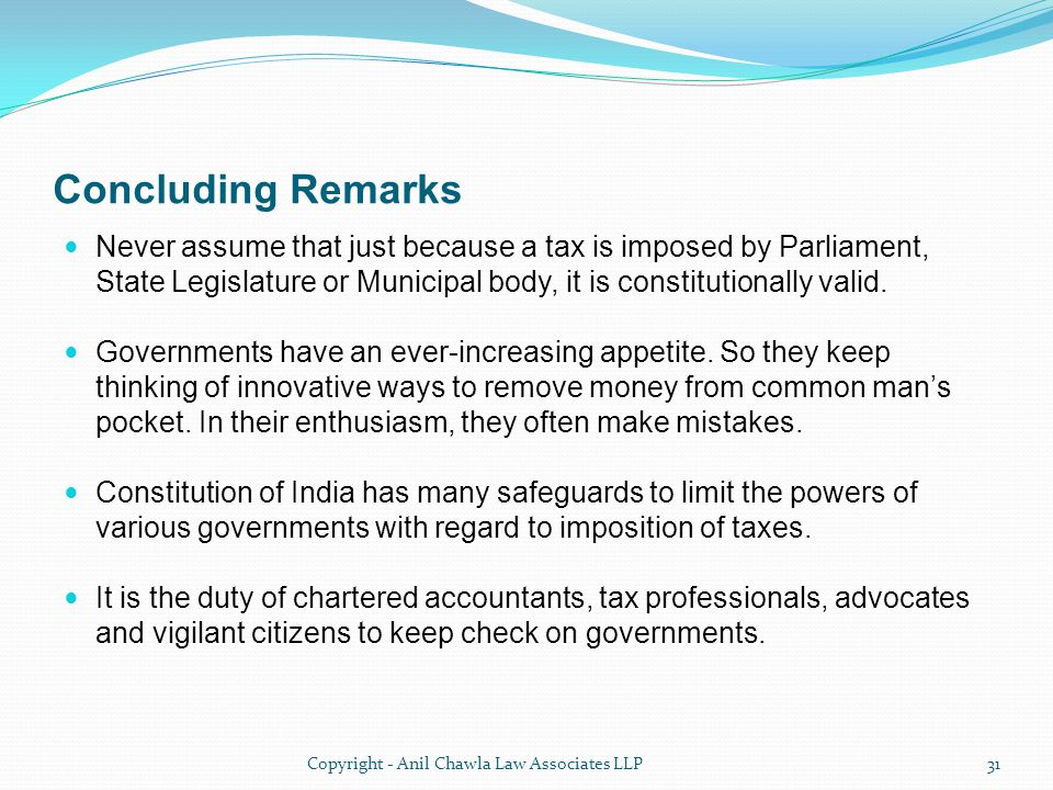 Concluding Remarks Never assume that just because a tax is imposed by Parliament, State Legislature or Municipal body, it is constitutionally valid.