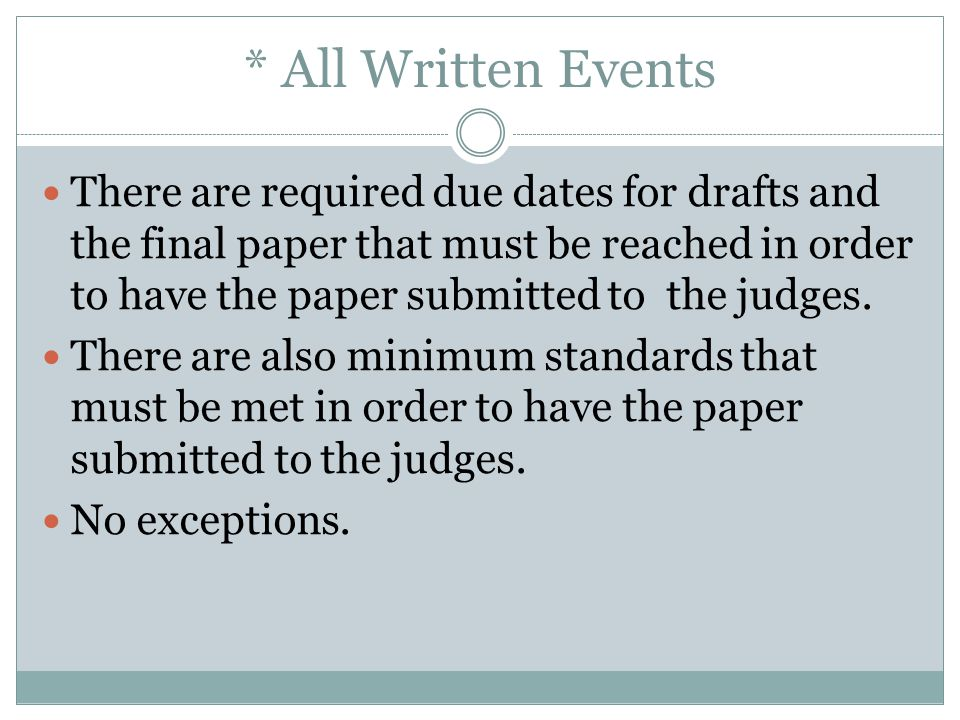 * All Written Events There are required due dates for drafts and the final paper that must be reached in order to have the paper submitted to the judg