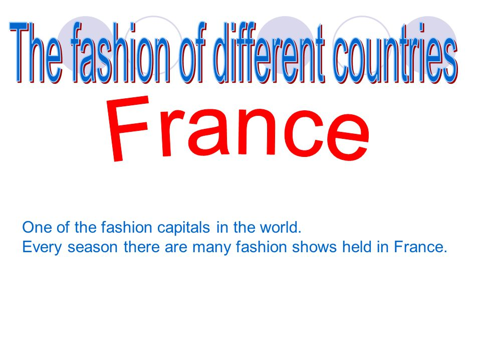 One of the fashion capitals in the world. Every season there are many fashion shows held in France.