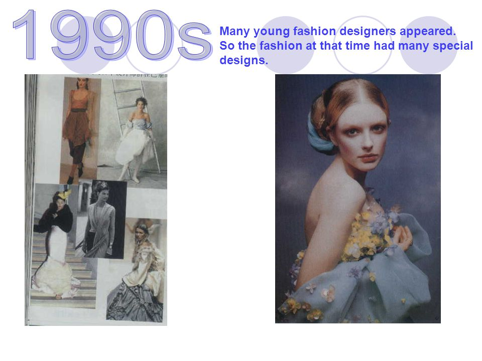 Many young fashion designers appeared. So the fashion at that time had many special designs.