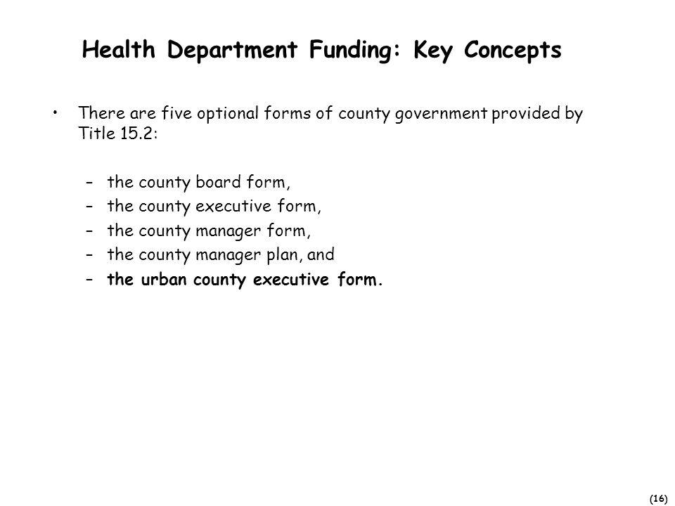 (16) Health Department Funding: Key Concepts There are five optional forms of county government provided by Title 15.2: –the county board form, –the c