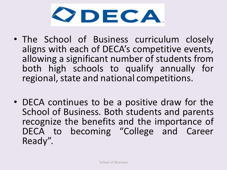 The School of Business curriculum closely aligns with each of DECAs competitive events, allowing a significant number of students from both high schools to qualify annually for regional, state and national competitions.