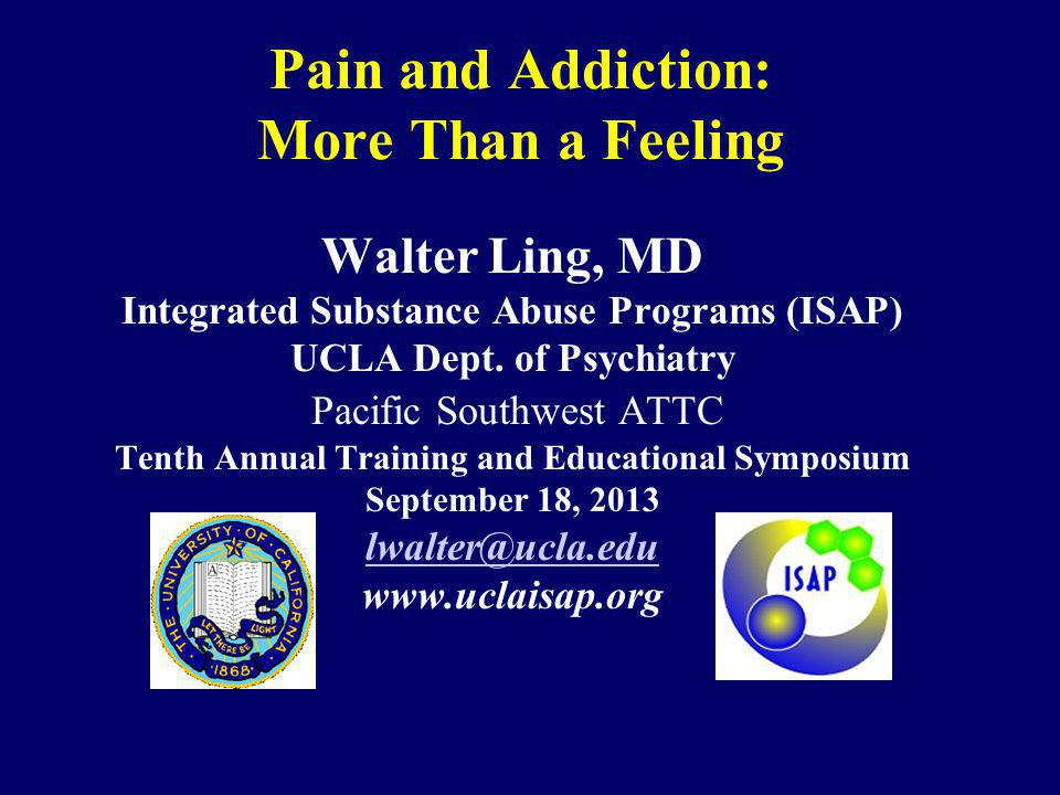 Pain and Addiction: More Than a Feeling Walter Ling, MD Integrated Substance Abuse Programs (ISAP) UCLA Dept. of Psychiatry Pacific Southwest ATTC Ten