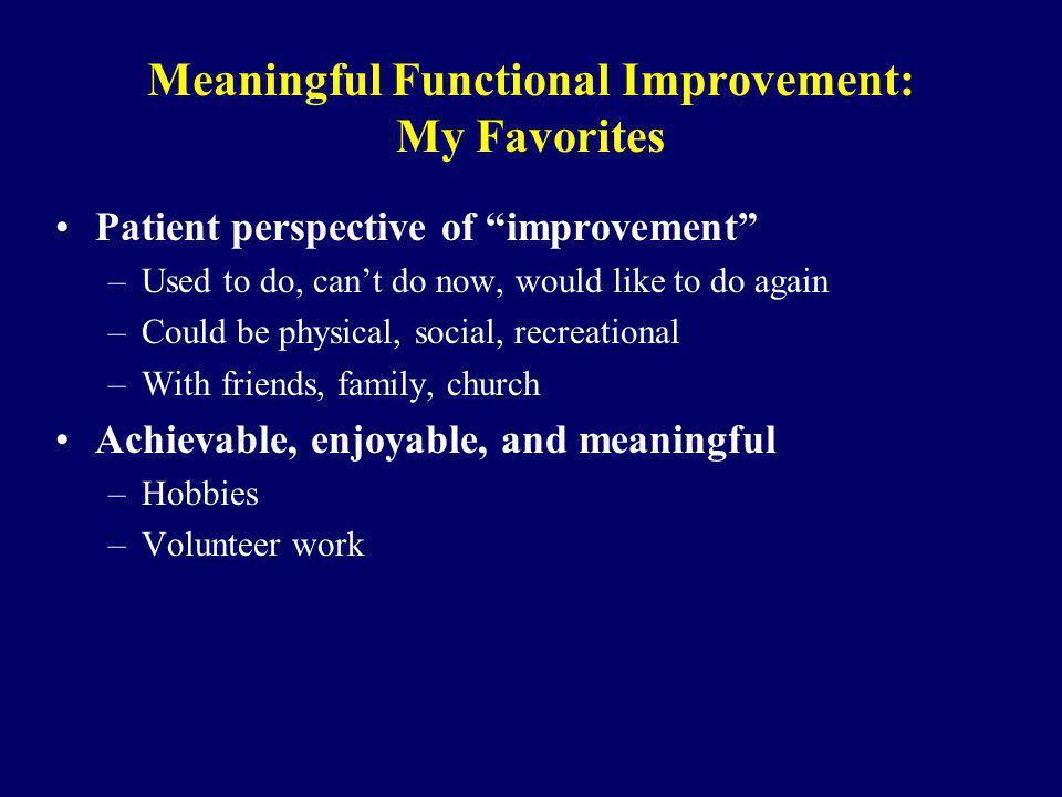 Meaningful Functional Improvement: My Favorites Patient perspective of improvement –Used to do, cant do now, would like to do again –Could be physical