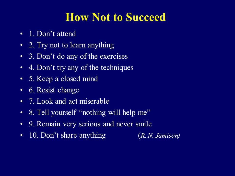 How Not to Succeed 1. Dont attend 2. Try not to learn anything 3. Dont do any of the exercises 4. Dont try any of the techniques 5. Keep a closed mind