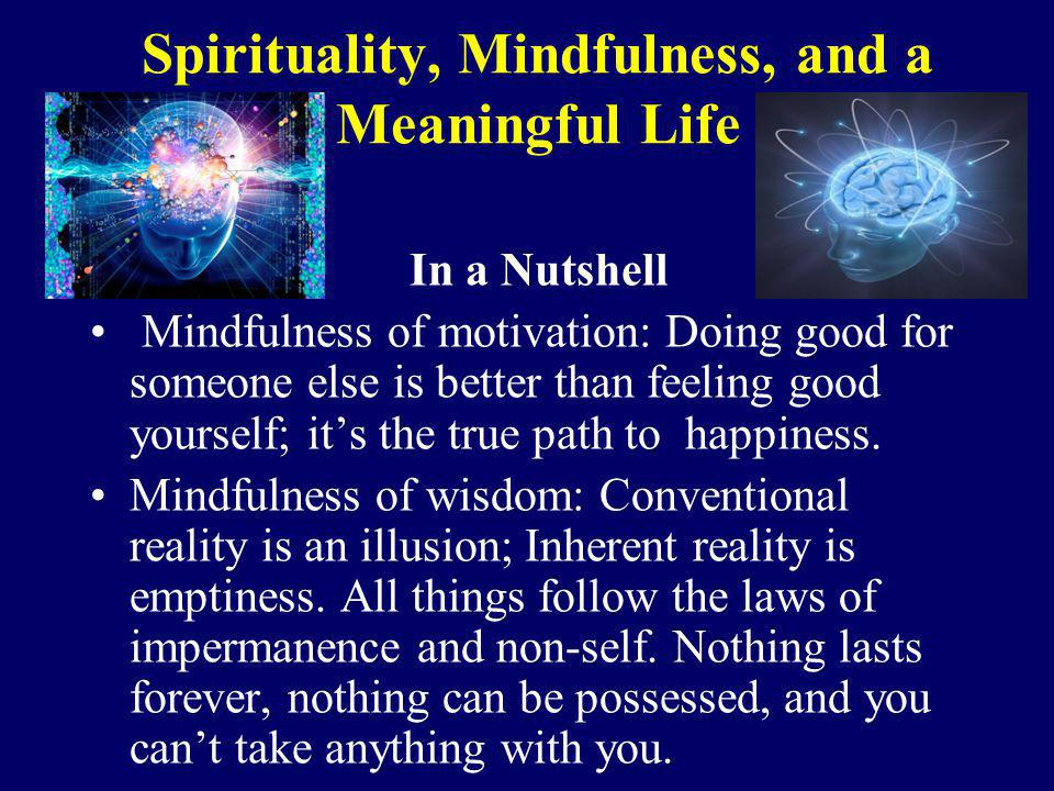 Spirituality, Mindfulness, and a Meaningful Life In a Nutshell Mindfulness of motivation: Doing good for someone else is better than feeling good your