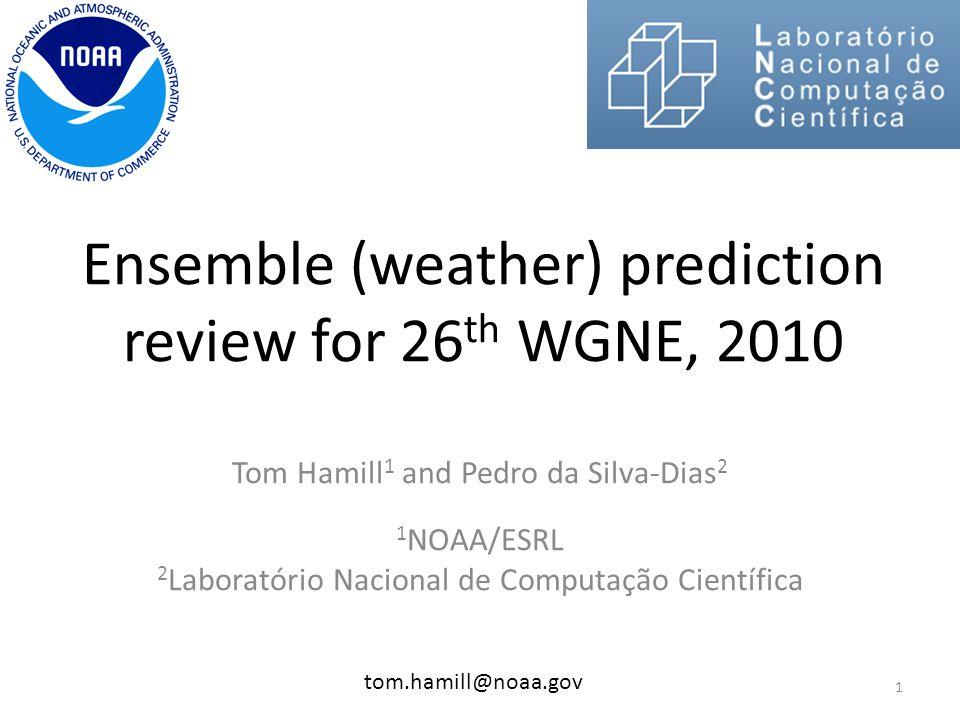 Ensemble (weather) prediction review for 26 th WGNE, 2010 Tom Hamill 1 and Pedro da Silva-Dias 2 1 NOAA/ESRL 2 Laboratório Nacional de Computação Científica tom.hamill@noaa.gov 1