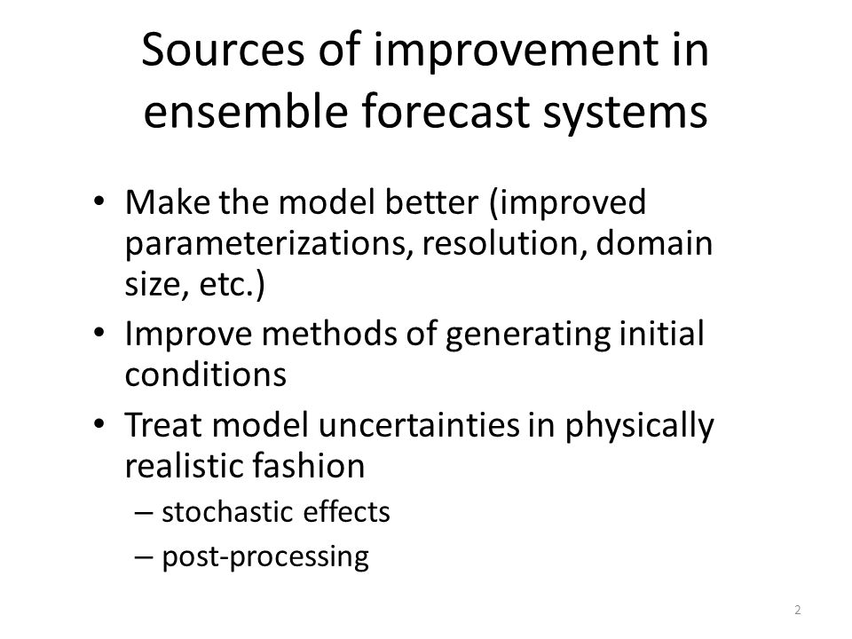 Sources of improvement in ensemble forecast systems Make the model better (improved parameterizations, resolution, domain size, etc.) Improve methods of generating initial conditions Treat model uncertainties in physically realistic fashion – stochastic effects – post-processing 2