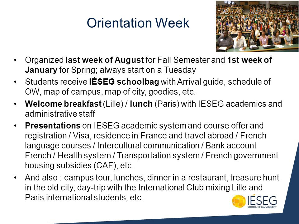 Orientation Week Organized last week of August for Fall Semester and 1st week of January for Spring; always start on a Tuesday Students receive IÉSEG schoolbag with Arrival guide, schedule of OW, map of campus, map of city, goodies, etc.