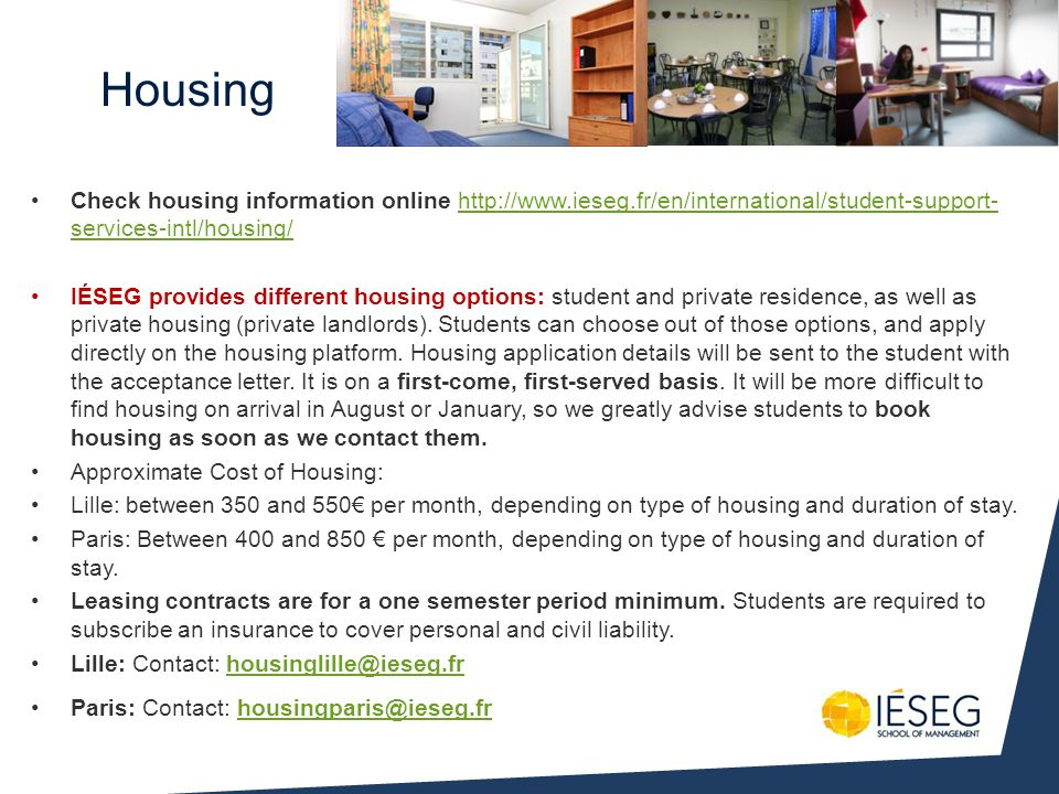 Housing Check housing information online http://www.ieseg.fr/en/international/student-support- services-intl/housing/http://www.ieseg.fr/en/international/student-support- services-intl/housing/ IÉSEG provides different housing options: student and private residence, as well as private housing (private landlords).
