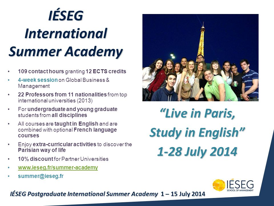 IÉSEG International Summer Academy Live in Paris, Study in English 1-28 July 2014 109 contact hours granting 12 ECTS credits 4-week session on Global