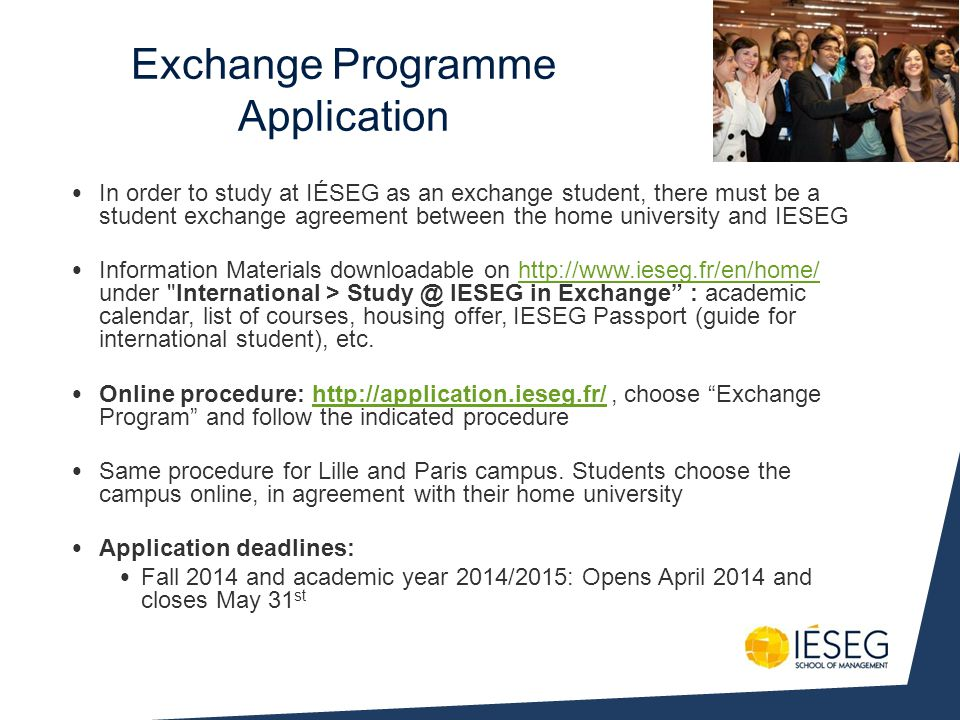 In order to study at IÉSEG as an exchange student, there must be a student exchange agreement between the home university and IESEG Information Materials downloadable on http://www.ieseg.fr/en/home/ under International > Study @ IESEG in Exchange : academic calendar, list of courses, housing offer, IESEG Passport (guide for international student), etc.http://www.ieseg.fr/en/home/ Online procedure: http://application.ieseg.fr/, choose Exchange Program and follow the indicated procedurehttp://application.ieseg.fr/ Same procedure for Lille and Paris campus.