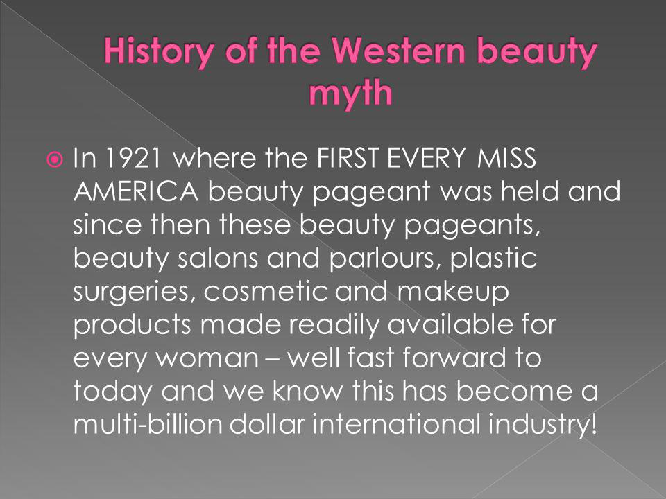 In 1921 where the FIRST EVERY MISS AMERICA beauty pageant was held and since then these beauty pageants, beauty salons and parlours, plastic surgeries, cosmetic and makeup products made readily available for every woman – well fast forward to today and we know this has become a multi-billion dollar international industry!