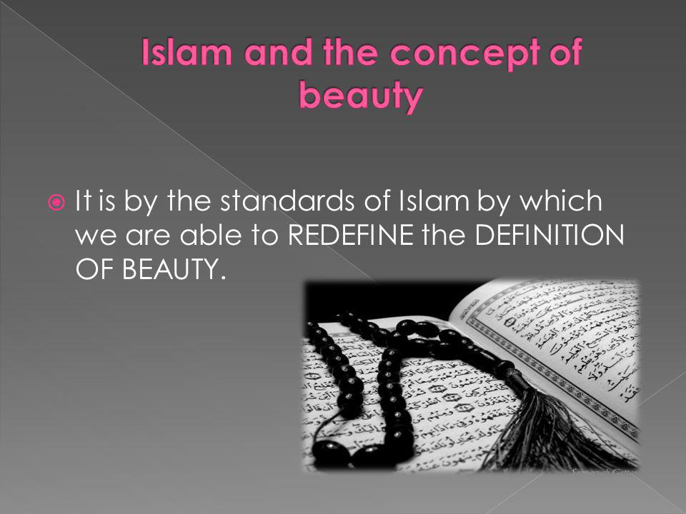 It is by the standards of Islam by which we are able to REDEFINE the DEFINITION OF BEAUTY.