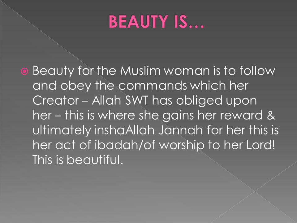 Beauty for the Muslim woman is to follow and obey the commands which her Creator – Allah SWT has obliged upon her – this is where she gains her reward & ultimately inshaAllah Jannah for her this is her act of ibadah/of worship to her Lord.