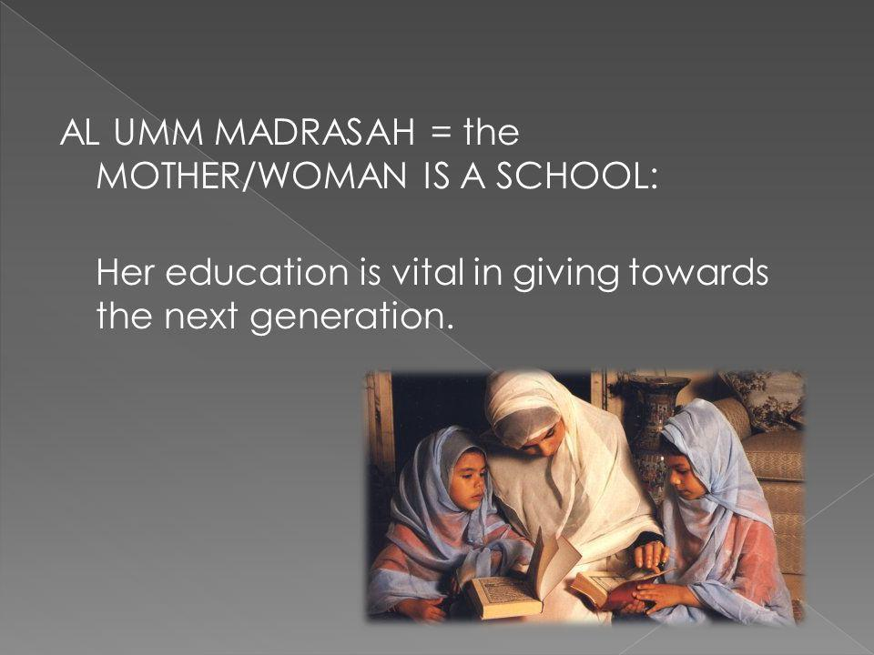 AL UMM MADRASAH = the MOTHER/WOMAN IS A SCHOOL: Her education is vital in giving towards the next generation.