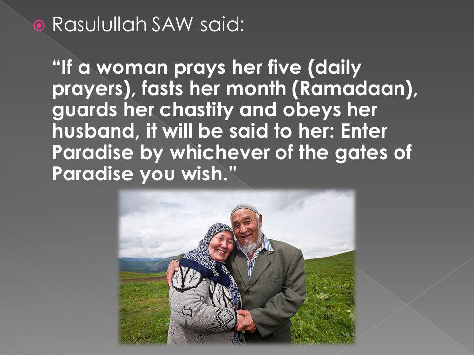 Rasulullah SAW said: If a woman prays her five (daily prayers), fasts her month (Ramadaan), guards her chastity and obeys her husband, it will be said to her: Enter Paradise by whichever of the gates of Paradise you wish.