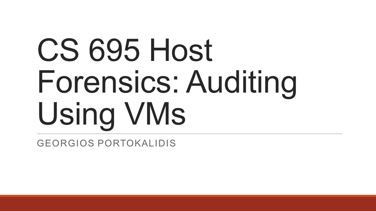 CS 695 Host Forensics: Auditing Using VMs GEORGIOS PORTOKALIDIS