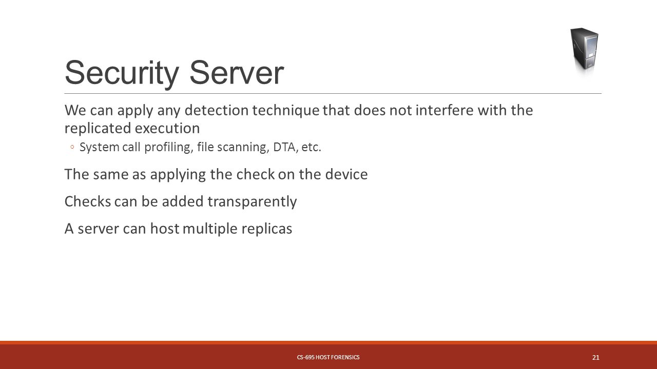Security Server We can apply any detection technique that does not interfere with the replicated execution System call profiling, file scanning, DTA, etc.