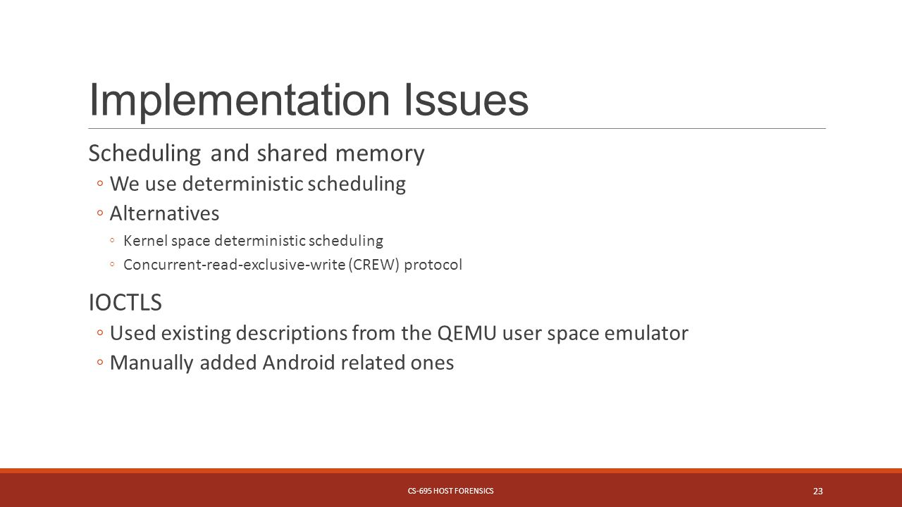 Implementation Issues Scheduling and shared memory We use deterministic scheduling Alternatives Kernel space deterministic scheduling Concurrent-read-exclusive-write (CREW) protocol IOCTLS Used existing descriptions from the QEMU user space emulator Manually added Android related ones CS-695 HOST FORENSICS 23