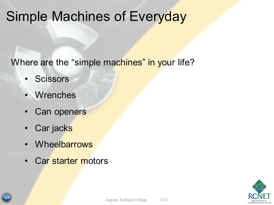 Where are the simple machines in your life? Scissors Wrenches Can openers Car jacks Wheelbarrows Car starter motors Augusta Technical College2011 Simp
