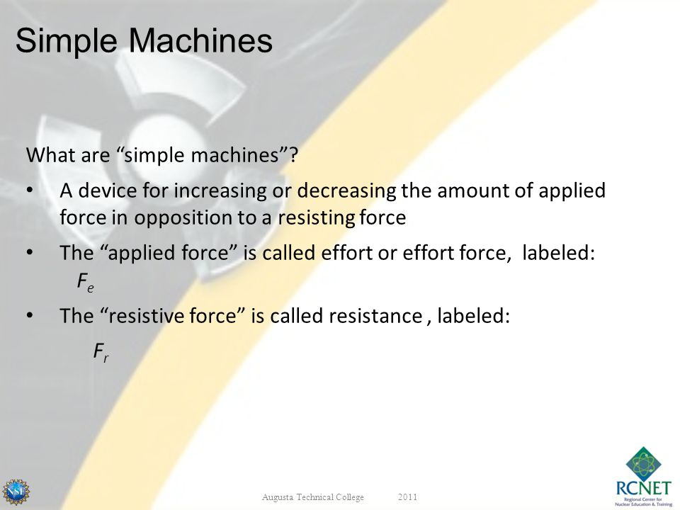 Simple Machines What are simple machines? A device for increasing or decreasing the amount of applied force in opposition to a resisting force The app